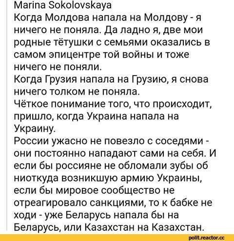 Marina Sokolovskaya Когда Молдова напала на Молдову - я ничего не поняла. Да ладно я, две мои родные тётушки с семьями оказались в самом эпицентре той войны и тоже ничего не поняли. Когда Грузия напала на Грузию, я снова ничего толком не поняла. Чёткое понимание того, что происходит, пришло,